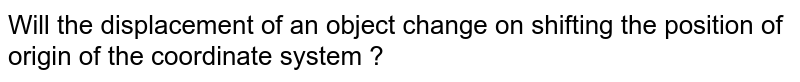Will the displacement of an object change on shifting the position of origin of the coordinate system ?