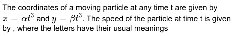 The coordinates of a moving particle at any time t are given by `x=alphat^3` and `y=betat^3`. The speed of the particle at time t is given by  , where the letters have their usual meanings