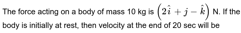 The force acting on a body of mass 10 kg is `(2 overset ^i +j -overset ^k )` N. If the body is initially at rest, then velocity at the end of 20 sec will be