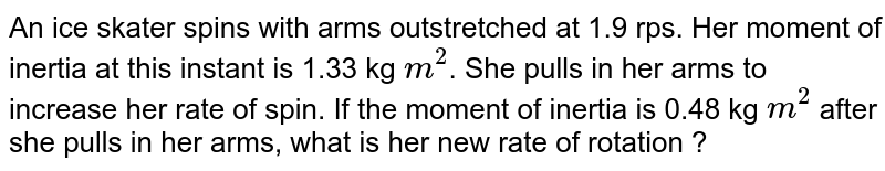 An ice skater spins with arms outstretched at 1.9 rps. Her moment of inertia at this instant is 1.33 kg `m^2`. She pulls in her arms to increase her rate of spin. If the moment of inertia is 0.48 kg `m^2` after she pulls in her arms, what is her new rate of rotation ?
