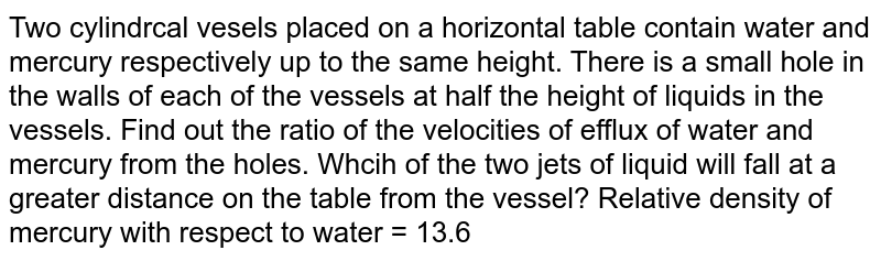 Two cylindrcal vesels placed on a horizontal table contain water and mercury respectively up to the same height. There is a small hole in the walls of each of the vessels at half the height of liquids in the vessels. Find out the ratio of the velocities of efflux of water and mercury from the holes. Whcih of the two jets of liquid will fall at a greater distance on the table from the vessel? Relative density of mercury with respect to water = 13.6
