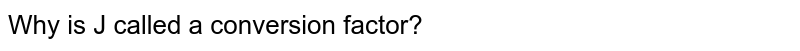 Why is J called a conversion factor?