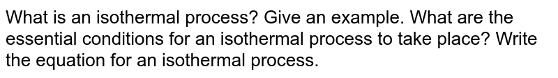 What is an isothermal process? Give an example. What are the essential conditions for an isothermal process to take place? Write the equation for an isothermal process.
