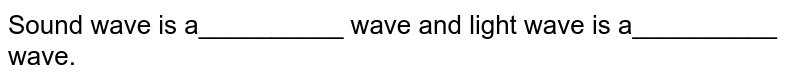 Sound wave is a__________ wave and light wave is a__________ wave.