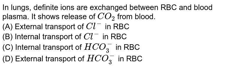 In lungs, definite ions are exchanged between RBC and blood plasma. It shows release of `CO_(2)` from blood.