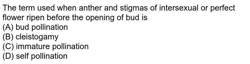 The term used when anther and stigmas of intersexual or perfect flower ripen before the opening of bud is