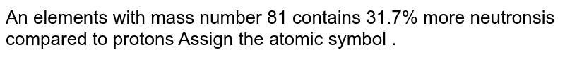 An elements  with  mass number  81  contains  31.7%  more  neutronsis  compared  to protons  Assign  the atomic  symbol  .