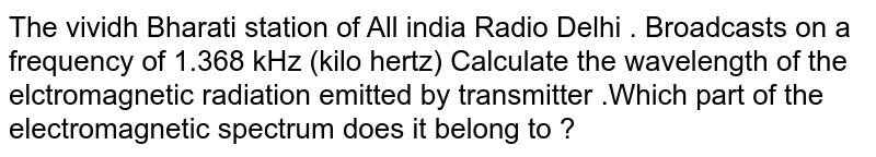 The vividh  Bharati station  of All india  Radio  Delhi  . Broadcasts  on a frequency of 1.368  kHz  (kilo  hertz)  Calculate  the wavelength  of  the elctromagnetic  radiation  emitted  by  transmitter .Which  part  of the  electromagnetic  spectrum does it   belong to ?