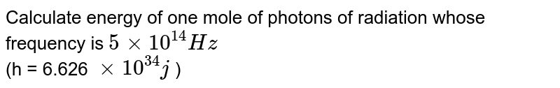 Calculate  energy  of one  mole  of photons  of  radiation  whose  frequency  is `5xx 10^(14) Hz` <br> (h = 6.626 `xx 10^(34)j ` )