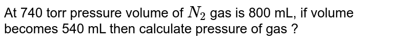 At 740 torr pressure volume of `N_(2)` gas is 800 mL, if volume becomes 540 mL then calculate pressure of gas ?