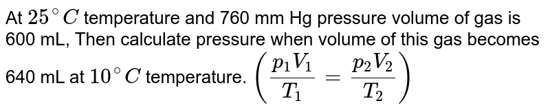 At `25^(@)C` temperature and 760 mm Hg pressure volume of gas is 600 mL, Then calculate pressure when volume of this gas becomes 640 mL at `10^(@)C` temperature. `((p_(1)V_(1))/(T_(1))=(p_(2)V_(2))/(T_(2)))`