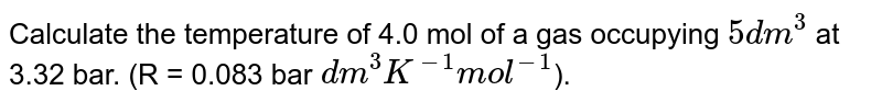 Calculate the temperature of 4.0 mol of a gas occupying `5 dm^(3)` at 3.32 bar. (R = 0.083 bar `dm^(3)K^(-1)mol^(-1)`).