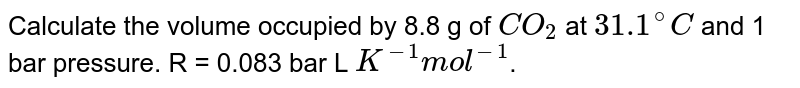 Calculate the volume occupied by 8.8 g of `CO_(2)` at `31.1^(@)C` and 1 bar pressure. R = 0.083 bar L `K^(-1)mol^(-1)`.