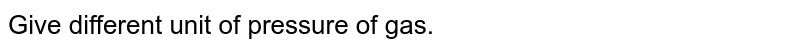 Give different unit of pressure of gas.