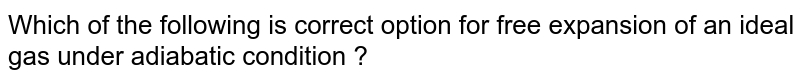 Which of the following is correct option for free expansion of an ideal gas under adiabatic condition ?