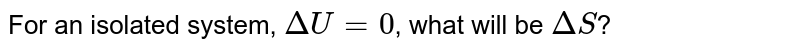 For an isolated system, `Delta U = 0`, what will be `Delta S`?