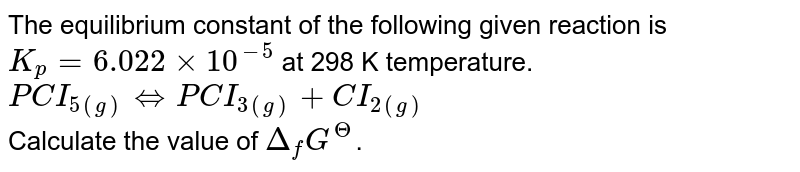The equilibrium constant of the following given reaction is `K_(p) = 6.022 xx 10^(-5)` at 298 K temperature. `PCI_(5(g)) hArr PCI_(3(g)) + CI_(2(g))` <br> Calculate the value of `Delta_(f) G^( Theta )`.