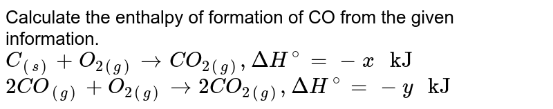 """Calculate the enthalpy of formation of CO from the given information. <br> `C_((s)) + O_(2(g)) to CO_(2(g)) , DeltaH^(@) = -x """" kJ""""` <br> `2CO_((g)) + O_(2(g)) to 2CO_(2(g)) , Delta H^(@) = - y """" kJ""""`"""