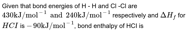 """Given that bond energies of H - H and Cl -Cl are `430 """"kJ/mol""""^(-1) and 240 """"kJ/mol""""^(-1)` respectively and `DeltaH_(f)` for `HCI` is `-90 """"kJ/mol""""^(-1)`, bond enthalpy of HCI is"""