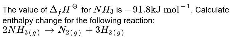 """The value of `Delta_(f) H^( Theta )` for `NH_(3)` is `-91.8 """"kJ mol""""^(-1)`. Calculate enthalpy change for the following reaction: <br> `2NH_(3(g)) to N_(2(g)) + 3H_(2(g)) `"""