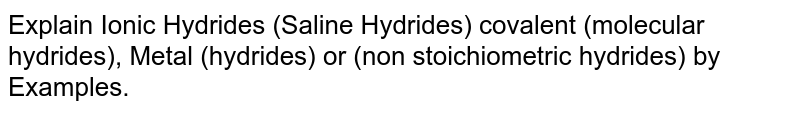 Explain Ionic Hydrides (Saline Hydrides) covalent (molecular hydrides), Metal (hydrides) or (non stoichiometric hydrides) by Examples.