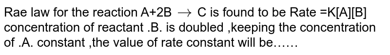 Rae law for the reaction A+2B`to`C is found to be Rate =K[A][B] concentration of reactant .B. is doubled ,keeping the concentration of .A. constant ,the value of rate constant will be……