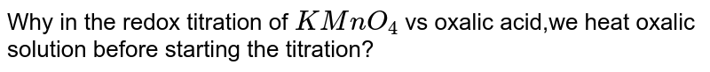 Why in the redox titration of `KMnO_(4)` vs oxalic acid,we heat oxalic solution before starting the titration?