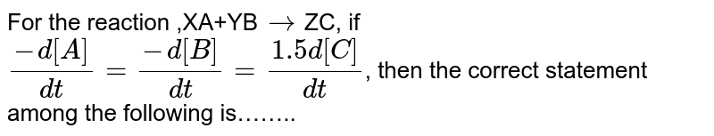 For the reaction ,XA+YB`to`ZC, if <br>`(-d[A])/(dt)=(-d[B])/(dt)=(1.5d[C])/(dt)`, then the correct statement among the following is……..