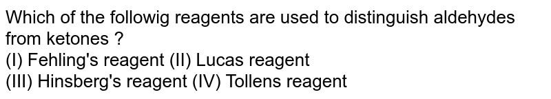 Which of the followig reagents are used to distinguish aldehydes from ketones ? <br> (I) Fehling's reagent (II) Lucas reagent <br> (III) Hinsberg's reagent (IV) Tollens reagent
