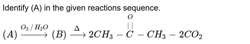 Identify (A) in the given reactions sequence. <br> `(A) overset(O_(3)//H_(2)O)rarr (B) overset(Delta)rarr 2CH_(3)-overset(O)overset(||)(C)-CH_(3)-2CO_(2)`