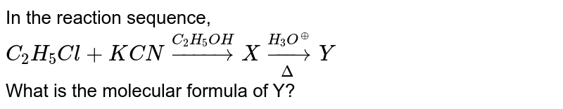 In the reaction sequence, <br> `C_2H_5 Cl +KCN overset (C_2H_5OH) to X underset(Delta)overset(H_3O^(o+))to Y`  <br> What is the molecular formula of Y?