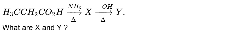 `H_3 C CH_2 CO_2 H underset(Delta)overset(NH_3)to X underset(Delta)overset(-OH)toY. ` <br> What are X and Y ?