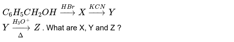 `C_6H_5CH_2OH overset(HBr)to X overset(KCN)to Y` <br> `Y underset(Delta)overset(H_3O^(+))to Z` . What are X, Y and Z ?