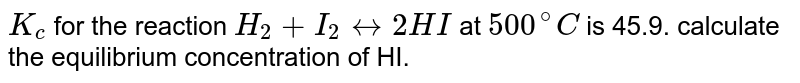 `K_c` for the reaction `H_2+I_2 leftrightarrow 2HI` at `500^@C` is 45.9. calculate the equilibrium concentration of HI.