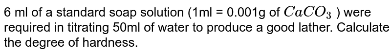 6ml of a standard soap solution (1ml=0.001g of `CaCO_(3)`) were requird in titrating 50ml of water to produce a good lather. Calculate the degree of hardness.