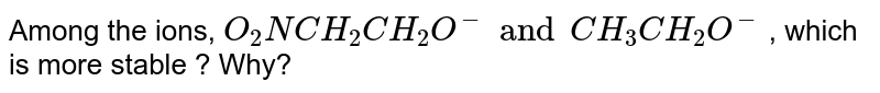 Among the ions, `O_(2)N CH_(2)CH_(2)O^(-) and CH_(3) CH_(2)O^(-)` , which is more stable ? Why?