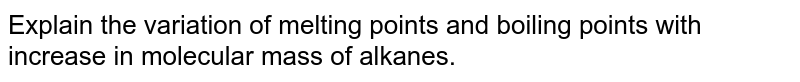 Explain the variation of melting points and boiling points with increase in molecular mass of alkanes.