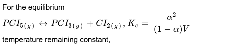 For the equilibrium <br> `PCI_(5(g)) harr PCI_(3(g)) + CI_(2(g)) , K_c=(alpha^2)/((1-alpha)V)`  <br> temperature remaining constant,