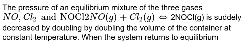 The pressure of an equilibrium mixture of the three gases `NO`, `Cl_2` and `NOCI` <br> `2NO_((g))+CI_(2(g)) harr 2NOCI_((g))` is  suddenly  decreased  by  doubling  the  volume  of  the  container  at  constant temperature. When the system returns to equilibrium :