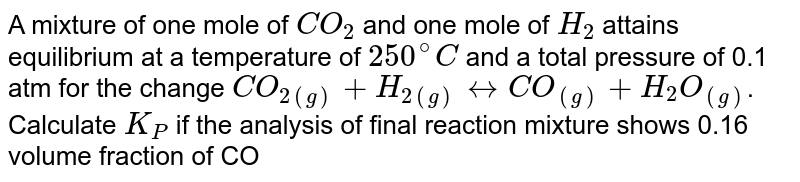 A mixture of one mole of `CO_(2)` and one mole of `H_(2)` attains equilibrium at a temperature of `250^(@)C` and a total pressure of 0.1 atm for the change `CO_(2(g)) +H_(2(g)) harr CO_((g))+H_(2)O_((g))`. Calculate `K_(P)` if the analysis of final reaction mixture shows 0.16 volume fraction of CO
