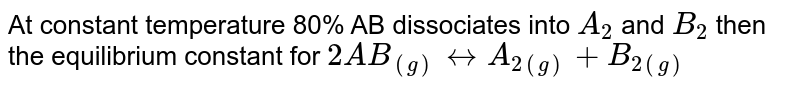 At constant temperature 80% AB dissociates into `A_(2)` and `B_(2)` then the equilibrium constant for `2AB_((g)) harr A_(2(g)) +B_(2(g))`