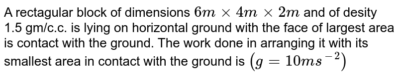 A rectagular block of dimensions `6mxx4mxx2m` and of desity 1.5 gm/c.c. is lying on horizontal ground with the face of largest area is contact with the ground. The work done in arranging it with its smallest area in contact with the ground is `(g=10ms^(-2))`