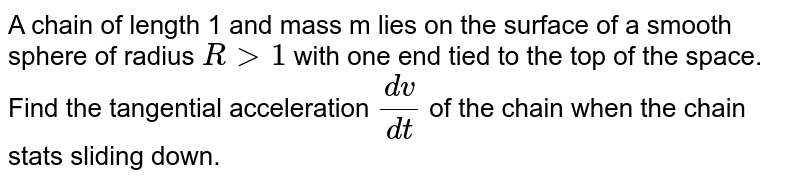 A chain of length 1 and mass m lies on the surface of a smooth sphere of radius `Rgt1` with one end tied to the top of the space. <br> Find the tangential acceleration `(dv)/(dt)` of the chain when the chain stats sliding down.