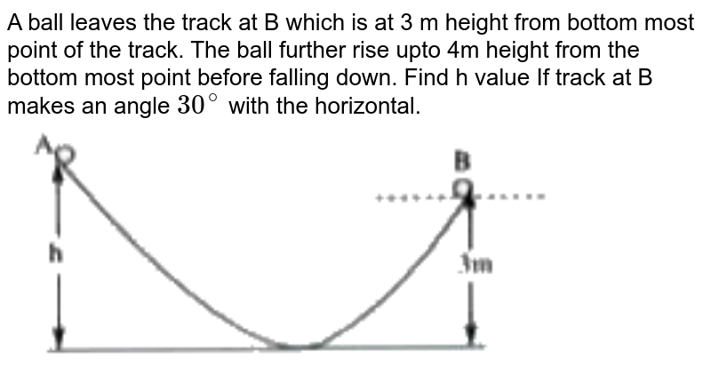 """A ball leaves the track at B which is at 3 m height from bottom most point of the track. The ball further rise upto 4m height from the bottom most point before falling down. Find h value If track at B makes an angle `30^(@)` with the horizontal. <br> <img src=""""https://doubtnut-static.s.llnwi.net/static/physics_images/AKS_TRG_AO_PHY_XI_V01_A_C08_E02_065_Q01.png"""" width=""""80%"""">"""