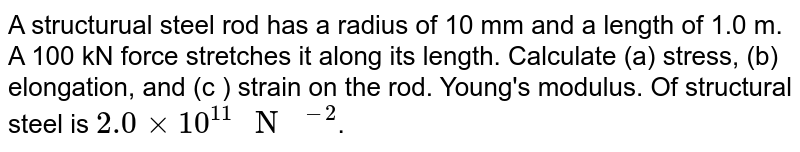 A structural steel rod has a radius of 10 mm and a length of 1.0 m. A 100 kN force stretches it along its length. Calculate (a) stress, (b) elongation and (c) strain on the rod. Young's modulus of structural steel is `2.0 xx 10^11 Nm^(-2)`