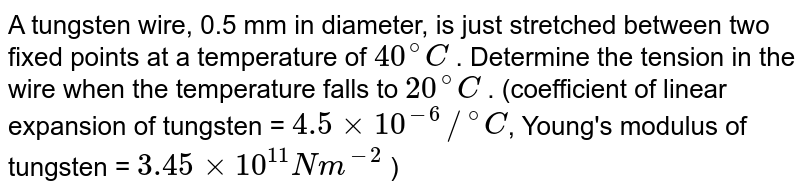 """A tungsten wire, 0.5 mm in diameter, is just stretched between two fixed points at a temperature of `40^@C` . Determine the tension in the wire when the temperature falls to `20^@C` . (coefficient of linear expansion of tungsten = `4.5 xx 10^(-6)//""""""""^@C`, Young's modulus of tungsten = `3.45 xx 10^11Nm^(-2)` )"""