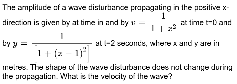 The amplitude of a wave disturbance propagating in the positive x-direction is given by at time in and by `v=(1)/(1+x^(2))` at time t=0 and by `y=(1)/([1+(x-1)^(2)])` at t=2 seconds, where x and y are in metres. The shape of the wave disturbance does not change during the propagation. What is the velocity of the wave?