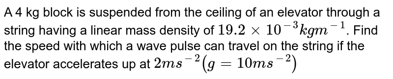 A 4 kg block is suspended from the ceiling of an elevator through a string having a linear mass density of `19.2 xx 10^(-3) kg m^(-1)`. Find the speed with which a wave pulse can travel on the string if the elevator accelerates up at  `2ms^(-2)(g=10 ms^(-2))`