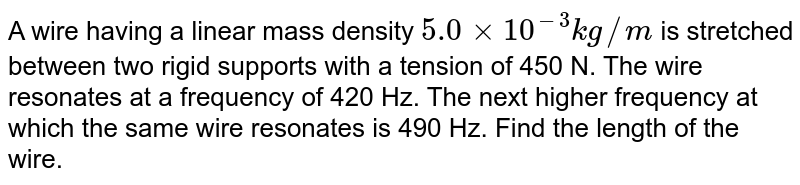 A wire having a linear mass density `5.0 xx 10^(-3) kg//m` is stretched between two rigid supports with a tension of 450 N. The wire resonates at a frequency of 420 Hz. The next higher frequency at which the same wire resonates is 490 Hz. Find the length of the wire.