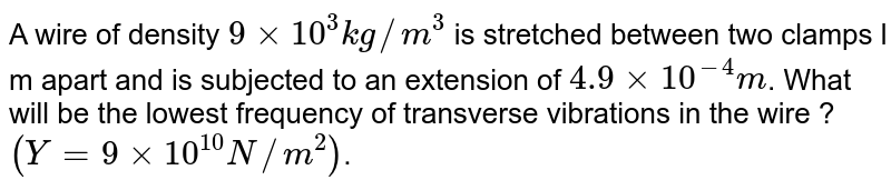 A wire of density `9 xx 10^(3) kg//m^(3)` is stretched between two clamps l m apart and is subjected to an extension of `4.9 xx 10^(-4) m`. What will be the lowest frequency of transverse vibrations in the wire ? `(Y=9xx10^(10)N//m^(2))`.